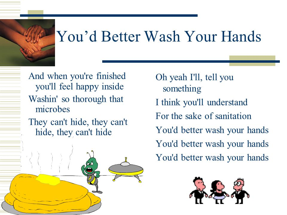 16 You'd Better Wash Your Hands And when you re finished you ll feel happy inside Washin so thorough that microbes They can t hide, they can t hide, they can t hide Oh yeah I ll, tell you something I think you ll understand For the sake of sanitation You d better wash your hands