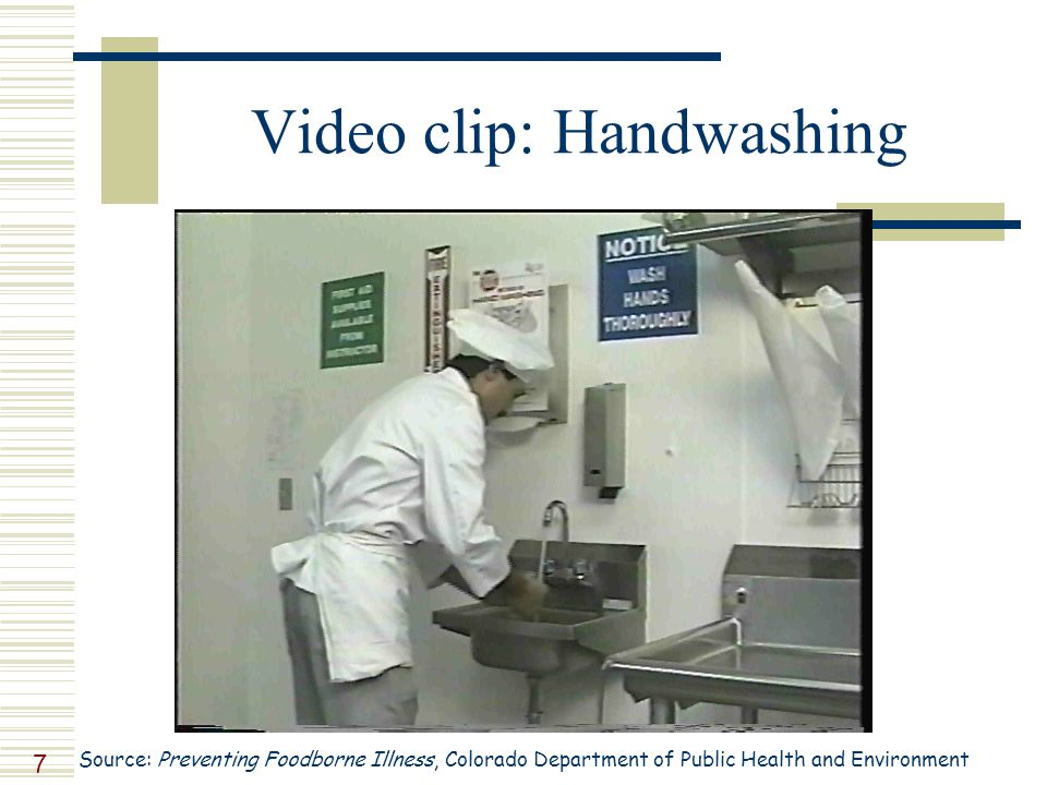 7 Video clip: Handwashing Source: Preventing Foodborne Illness, Colorado Department of Public Health and Environment