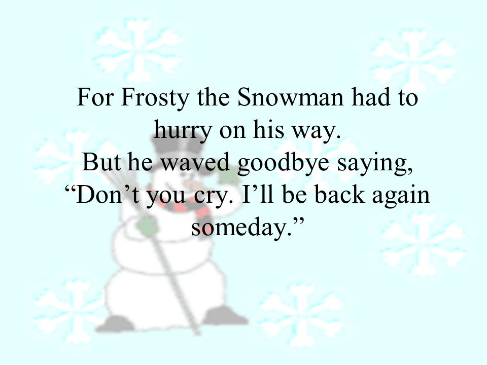 For Frosty the Snowman had to hurry on his way. But he waved goodbye saying, Don't you cry.