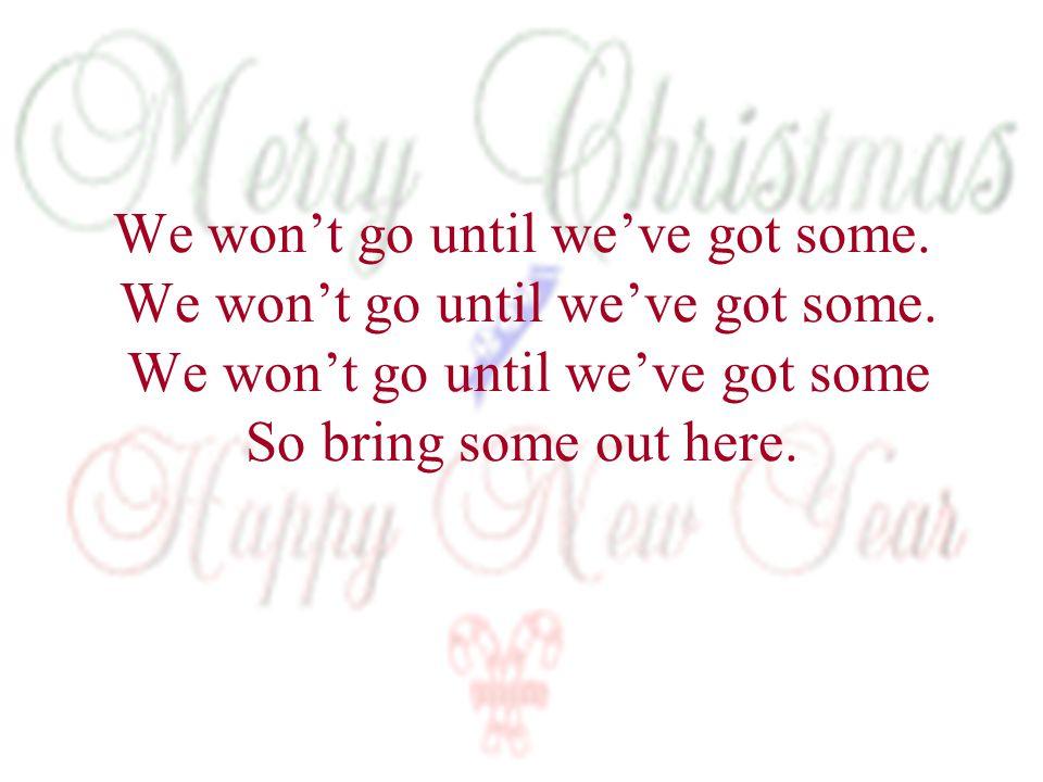 We won't go until we've got some. We won't go until we've got some.