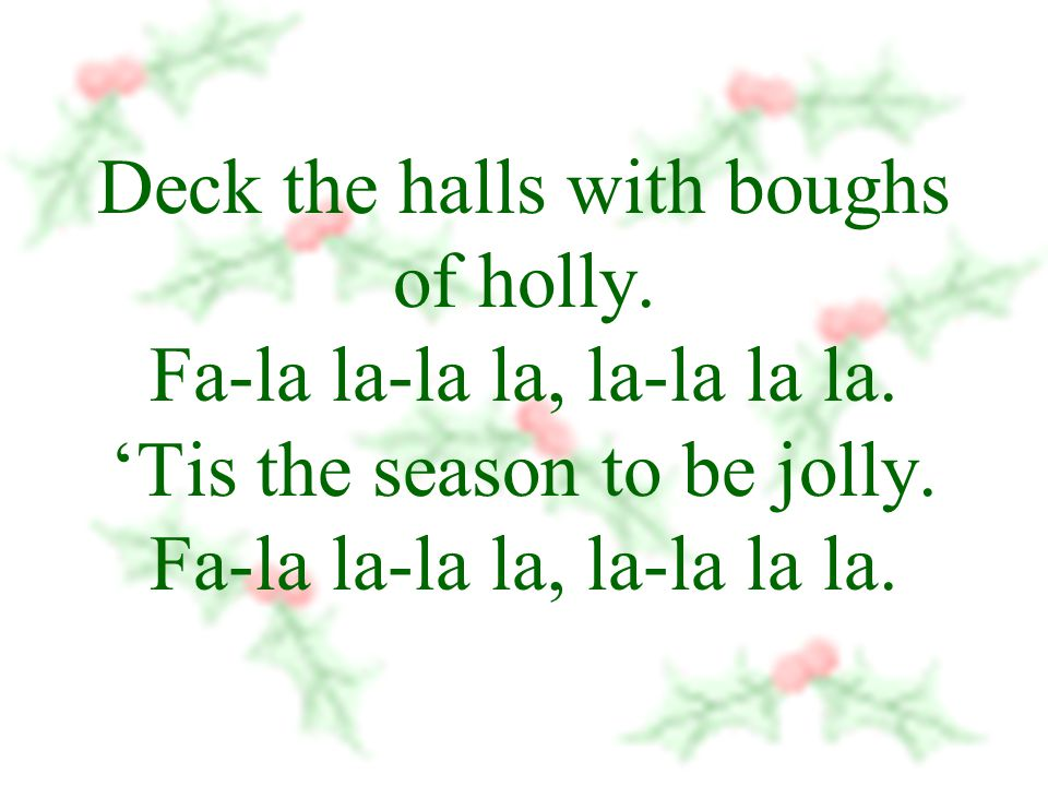 Deck the halls with boughs of holly. Fa-la la-la la, la-la la la.