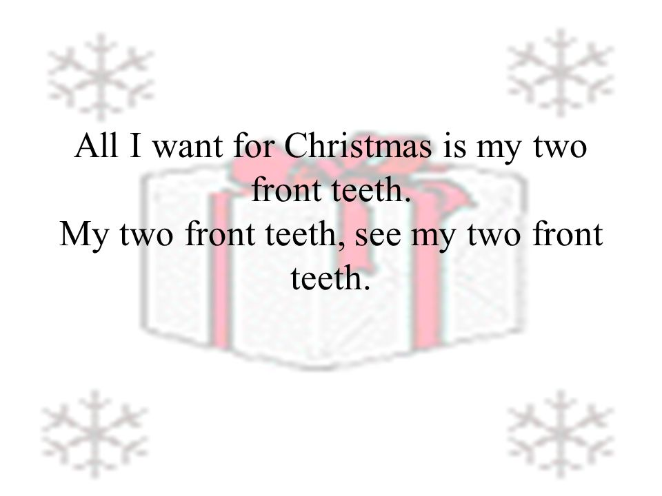 All I want for Christmas is my two front teeth. My two front teeth, see my two front teeth.