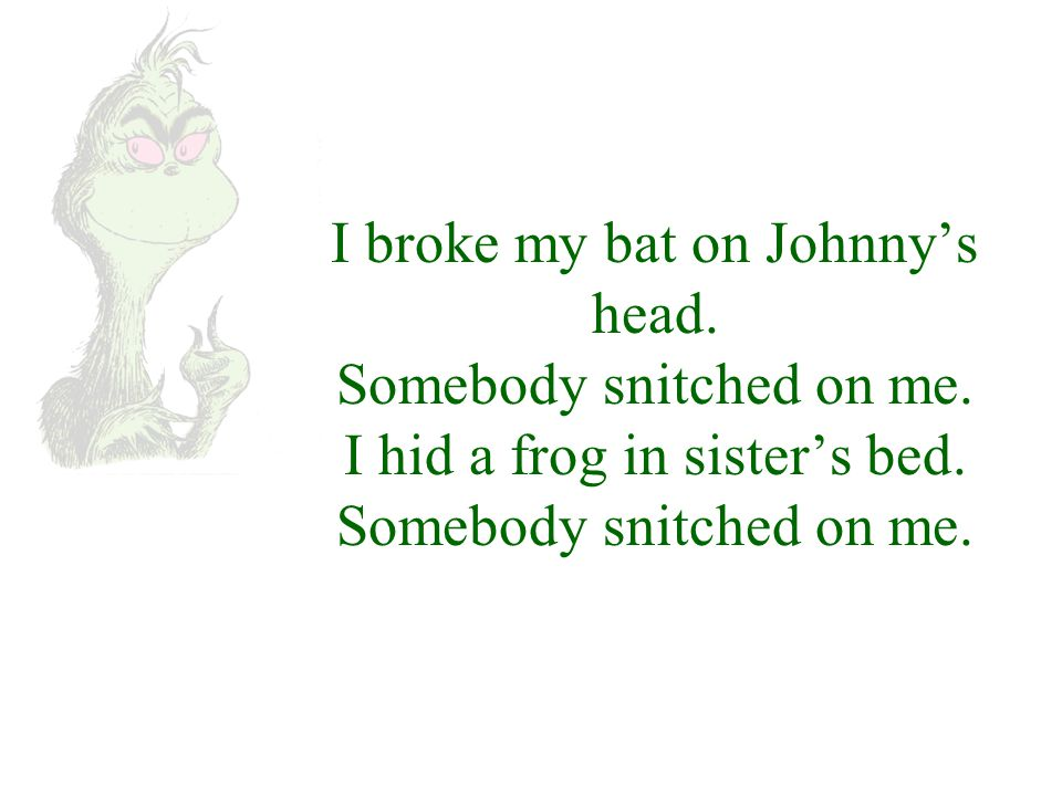 I broke my bat on Johnny's head. Somebody snitched on me.