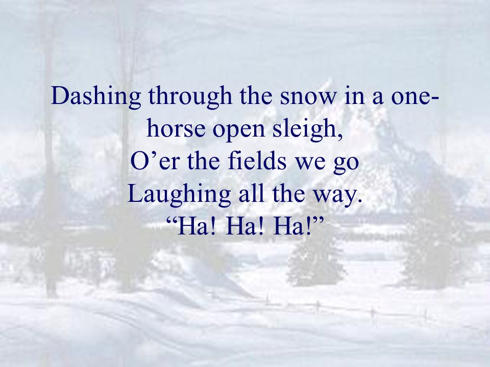 Dashing through the snow in a one- horse open sleigh, O'er the fields we go Laughing all the way.