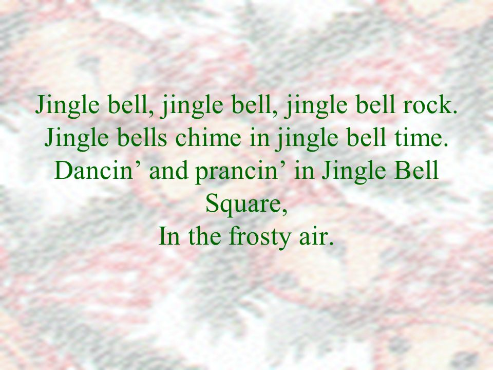 Jingle bell, jingle bell, jingle bell rock. Jingle bells chime in jingle bell time.