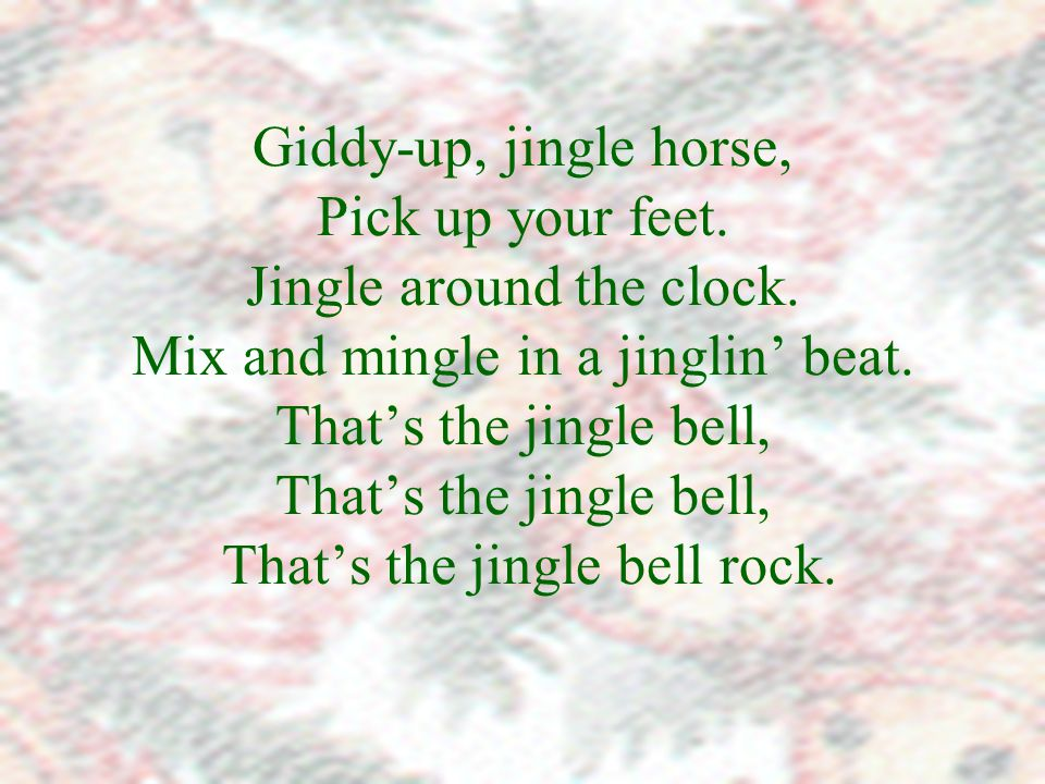 Giddy-up, jingle horse, Pick up your feet. Jingle around the clock.