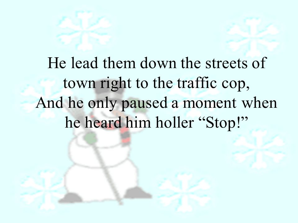 He lead them down the streets of town right to the traffic cop, And he only paused a moment when he heard him holler Stop!
