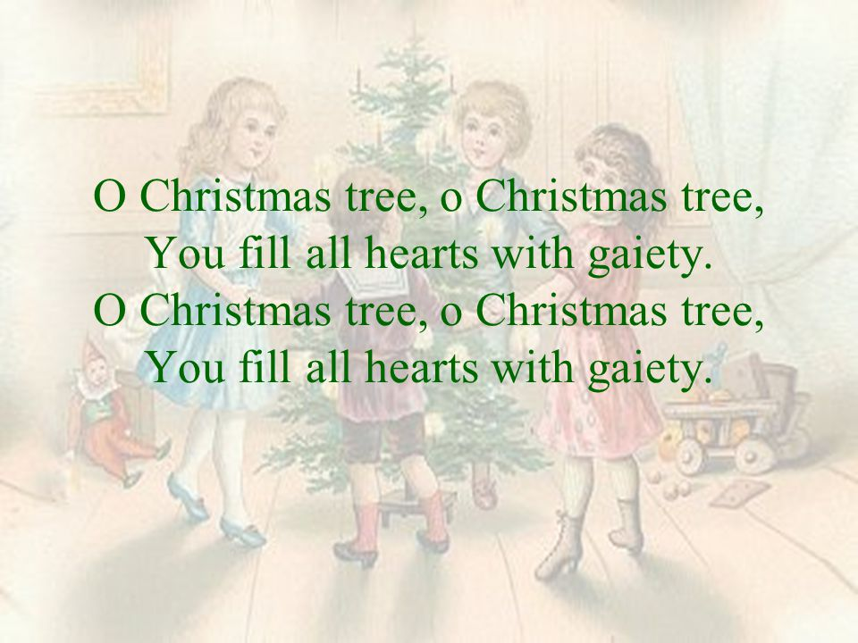 O Christmas tree, o Christmas tree, You fill all hearts with gaiety.