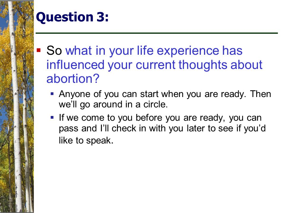 Question 3:  So what in your life experience has influenced your current thoughts about abortion.