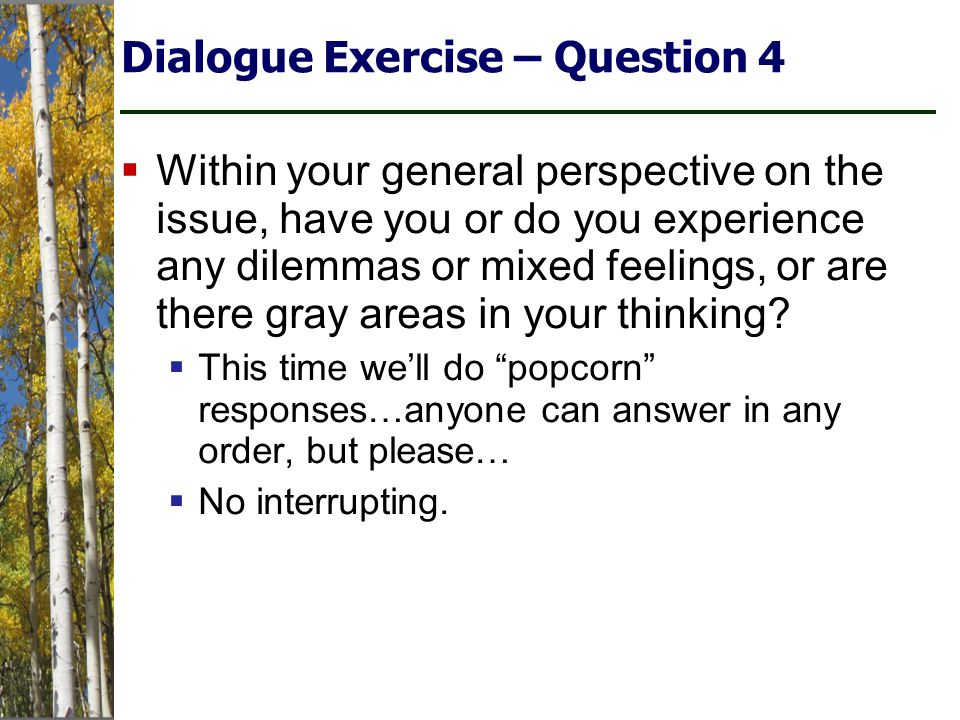 Dialogue Exercise – Question 4  Within your general perspective on the issue, have you or do you experience any dilemmas or mixed feelings, or are there gray areas in your thinking.
