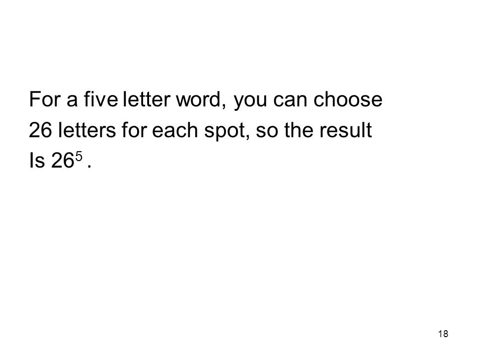 18 For a five letter word, you can choose 26 letters for each spot, so the result Is 26 5.