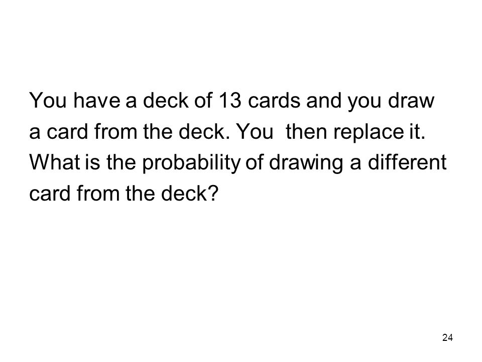 24 You have a deck of 13 cards and you draw a card from the deck.