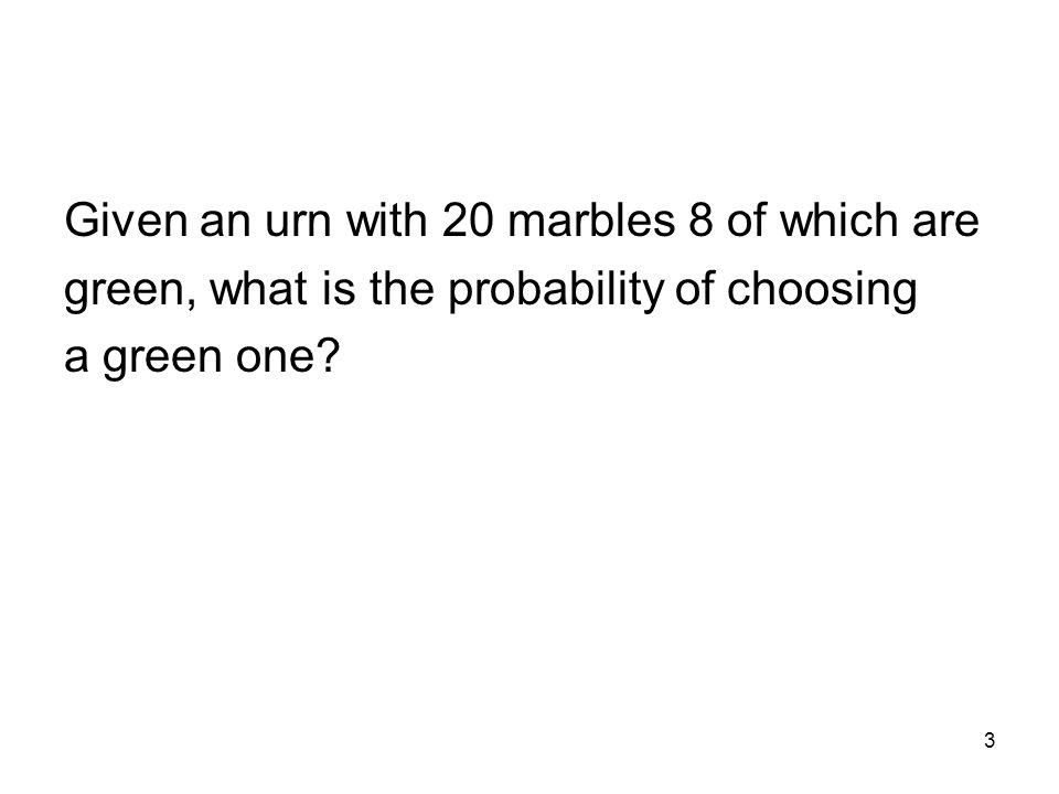 3 Given an urn with 20 marbles 8 of which are green, what is the probability of choosing a green one