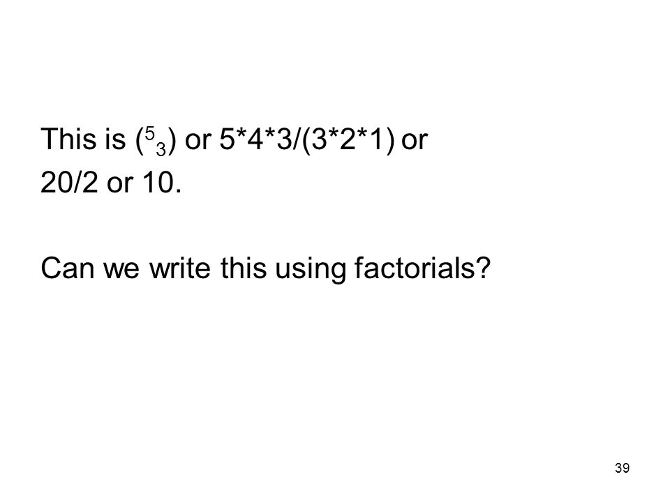39 This is ( 5 3 ) or 5*4*3/(3*2*1) or 20/2 or 10. Can we write this using factorials