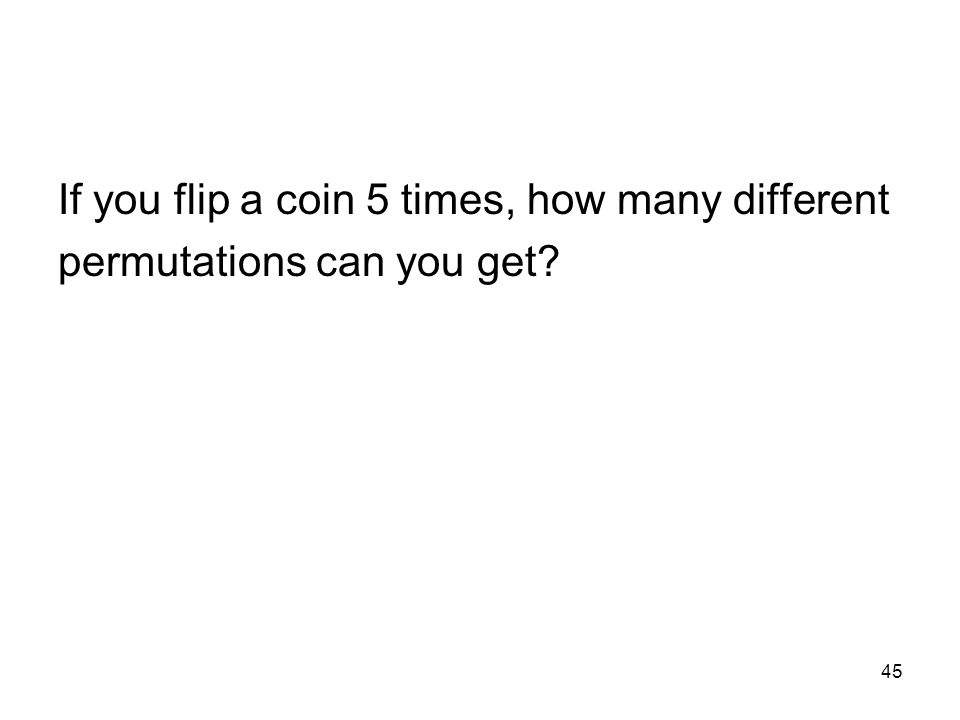45 If you flip a coin 5 times, how many different permutations can you get