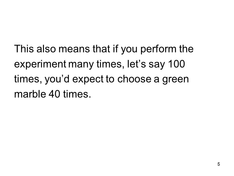 5 This also means that if you perform the experiment many times, let's say 100 times, you'd expect to choose a green marble 40 times.