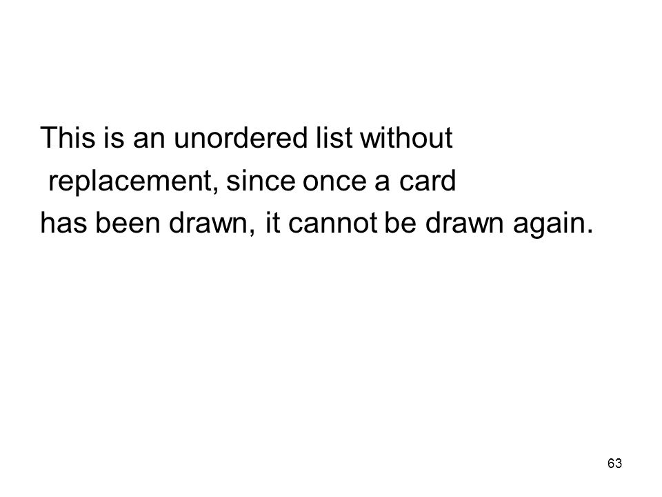 63 This is an unordered list without replacement, since once a card has been drawn, it cannot be drawn again.