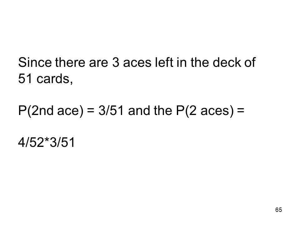 65 Since there are 3 aces left in the deck of 51 cards, P(2nd ace) = 3/51 and the P(2 aces) = 4/52*3/51