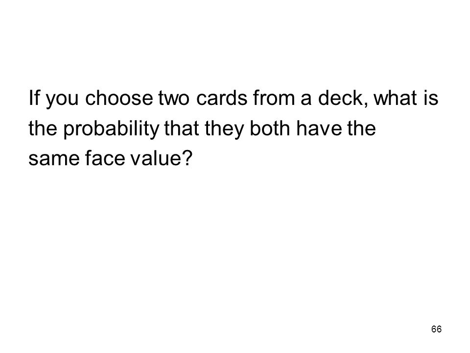 66 If you choose two cards from a deck, what is the probability that they both have the same face value