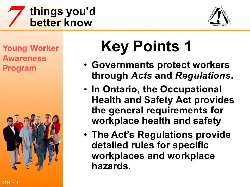 Young Worker Awareness Program things you'd better know Key Points 1 Governments protect workers through Acts and Regulations. In Ontario, the Occupat