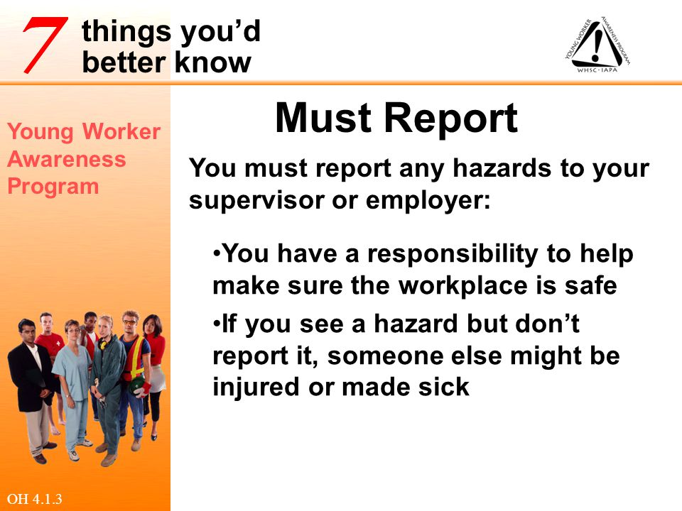 Young Worker Awareness Program things you'd better know Must Report You must report any hazards to your supervisor or employer: You have a responsibil