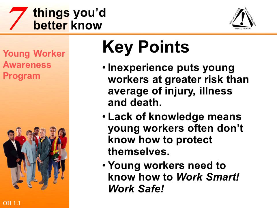 Young Worker Awareness Program things you'd better know PPE Personal Protective Equipment Protective Facilities Safety shoes & glasses, gloves Dust masks or breathing apparatus Hearing protection Hand wash stations in day cares Emergency eye wash stations First aid kits OH 5.1.2