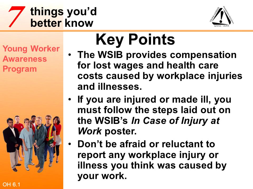 Young Worker Awareness Program things you'd better know Key Points The WSIB provides compensation for lost wages and health care costs caused by workp