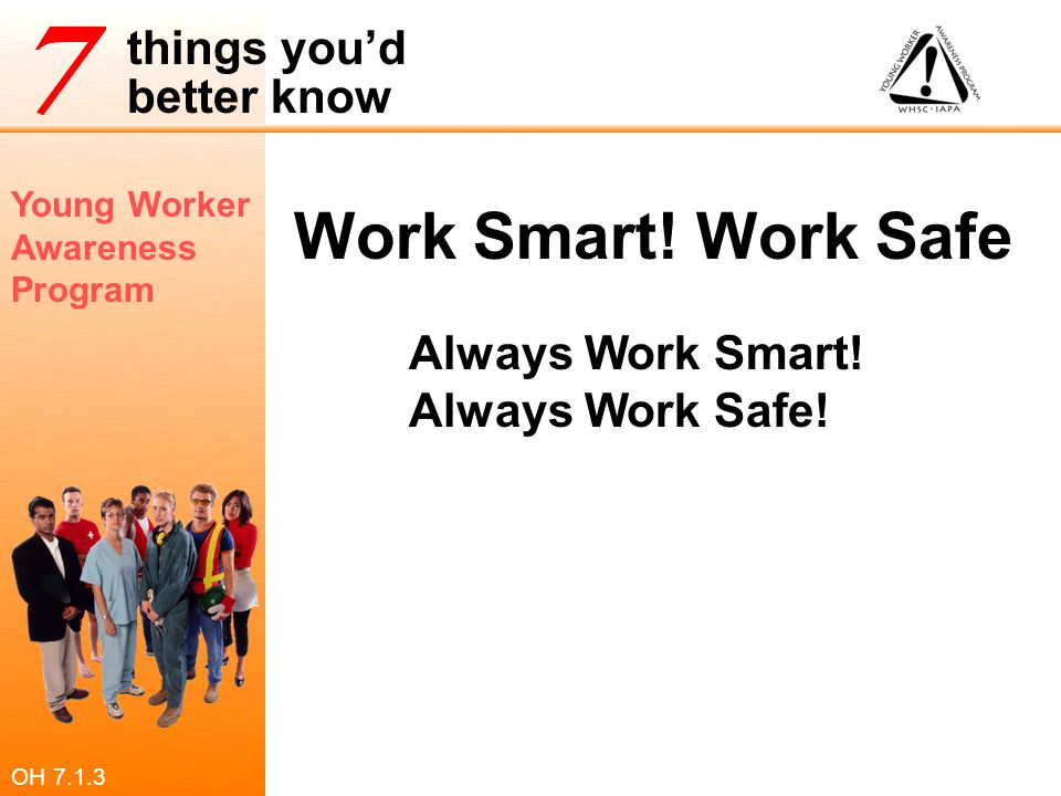 Young Worker Awareness Program things you'd better know Work Smart! Work Safe! Always Work Smart! Always Work Safe! OH 7.1.3