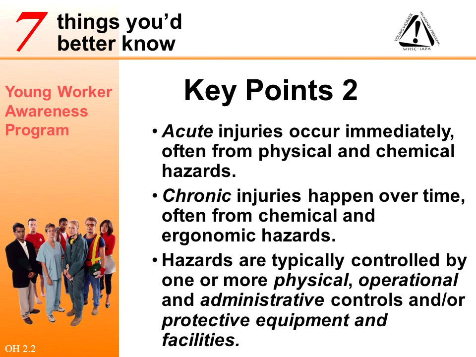 Young Worker Awareness Program things you'd better know Types of Injuries Acute injuries Occur immediately Often from physical and chemical hazards Chronic injuries Occur over time Often from biological and ergonomic hazards OH 2.2.1