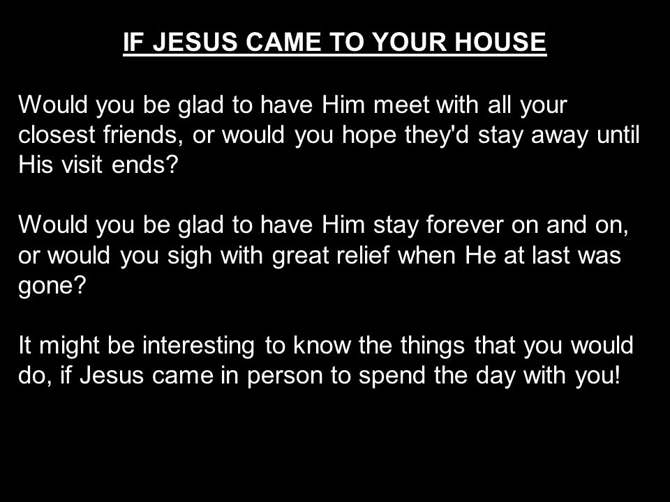 IF JESUS CAME TO YOUR HOUSE Would you be glad to have Him meet with all your closest friends, or would you hope they'd stay away until His visit ends?