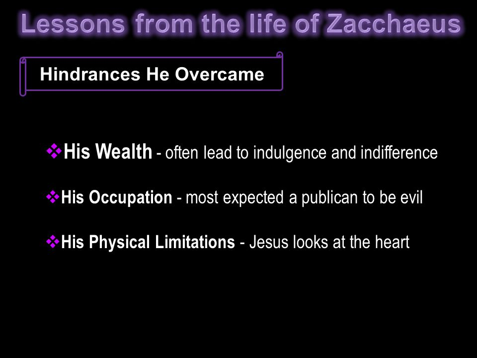Hindrances He Overcame  His Wealth - often lead to indulgence and indifference  His Occupation - most expected a publican to be evil  His Physical