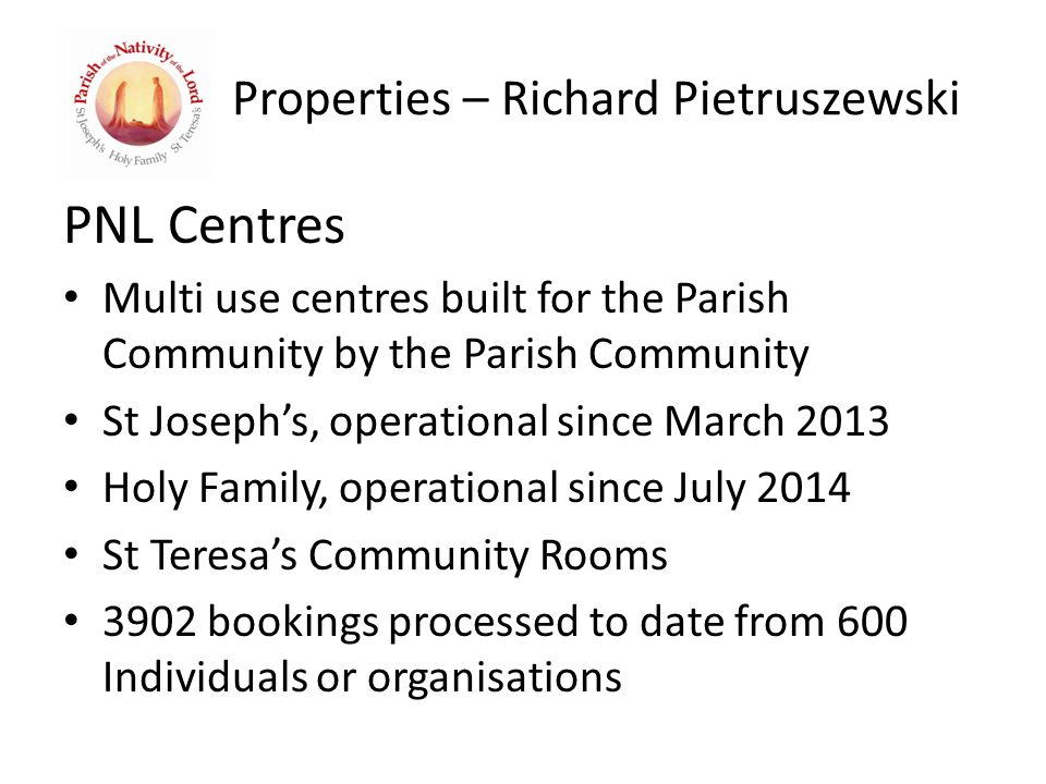 Properties – Richard Pietruszewski PNL Centres Multi use centres built for the Parish Community by the Parish Community St Joseph's, operational since March 2013 Holy Family, operational since July 2014 St Teresa's Community Rooms 3902 bookings processed to date from 600 Individuals or organisations