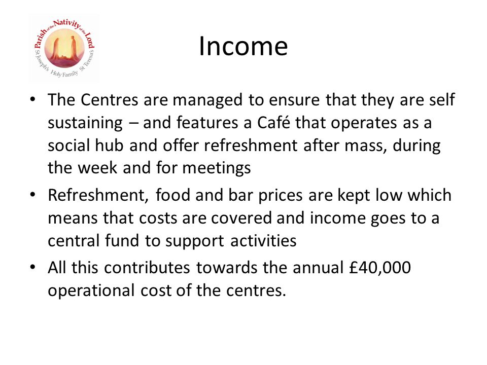Income The Centres are managed to ensure that they are self sustaining – and features a Café that operates as a social hub and offer refreshment after mass, during the week and for meetings Refreshment, food and bar prices are kept low which means that costs are covered and income goes to a central fund to support activities All this contributes towards the annual £40,000 operational cost of the centres.