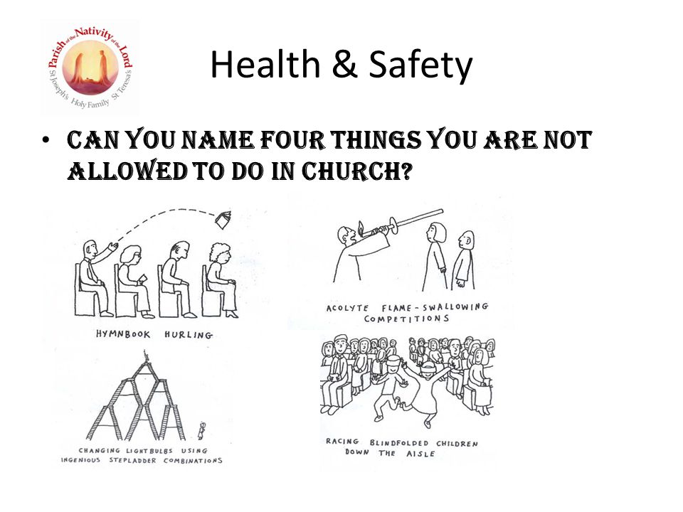 Health & Safety Can you name four things you are not allowed to do in church?