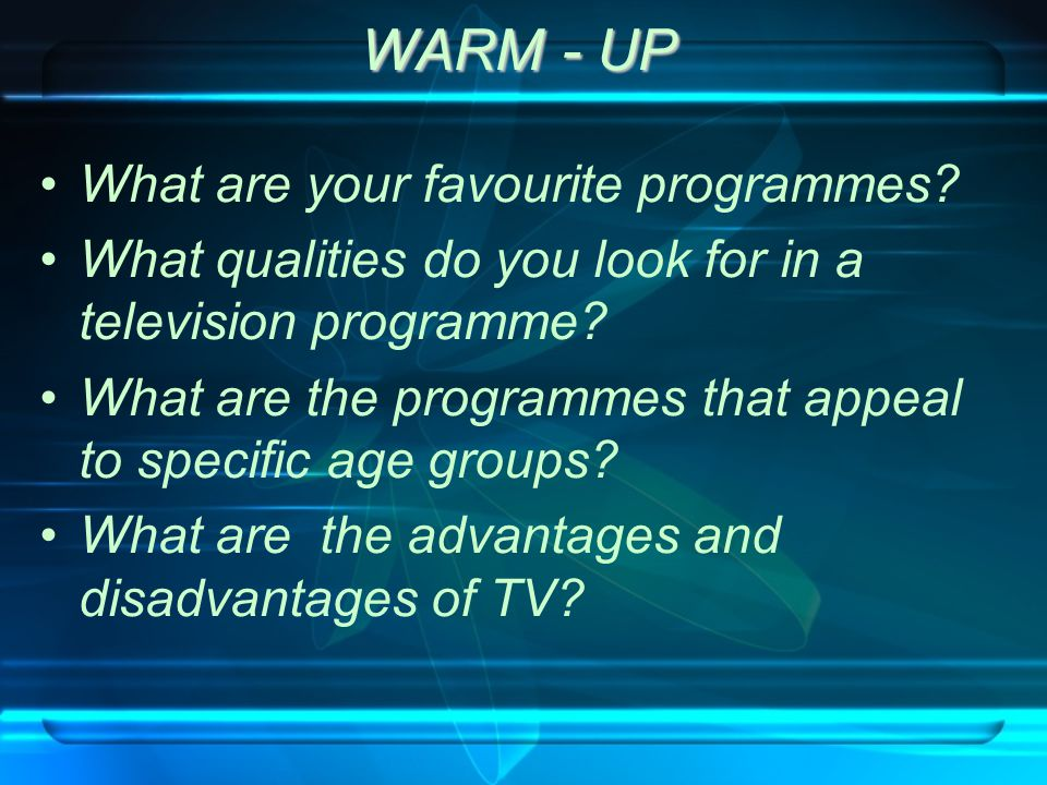 WARM - UP What are your favourite programmes? What qualities do you look for in a television programme? What are the programmes that appeal to specifi