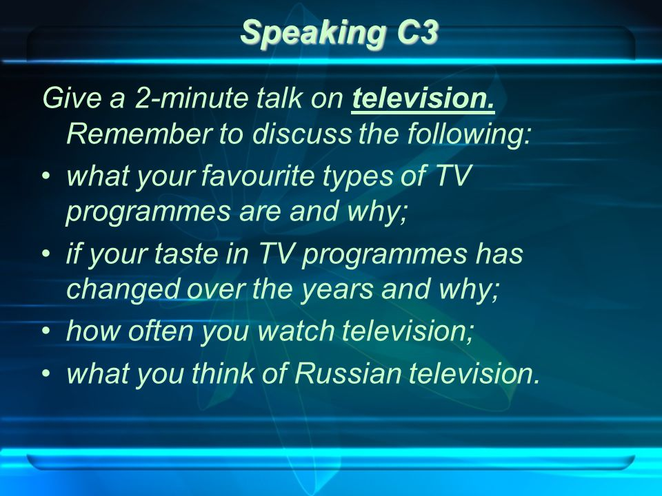Speaking C3 Give a 2-minute talk on television. Remember to discuss the following: what your favourite types of TV programmes are and why; if your tas