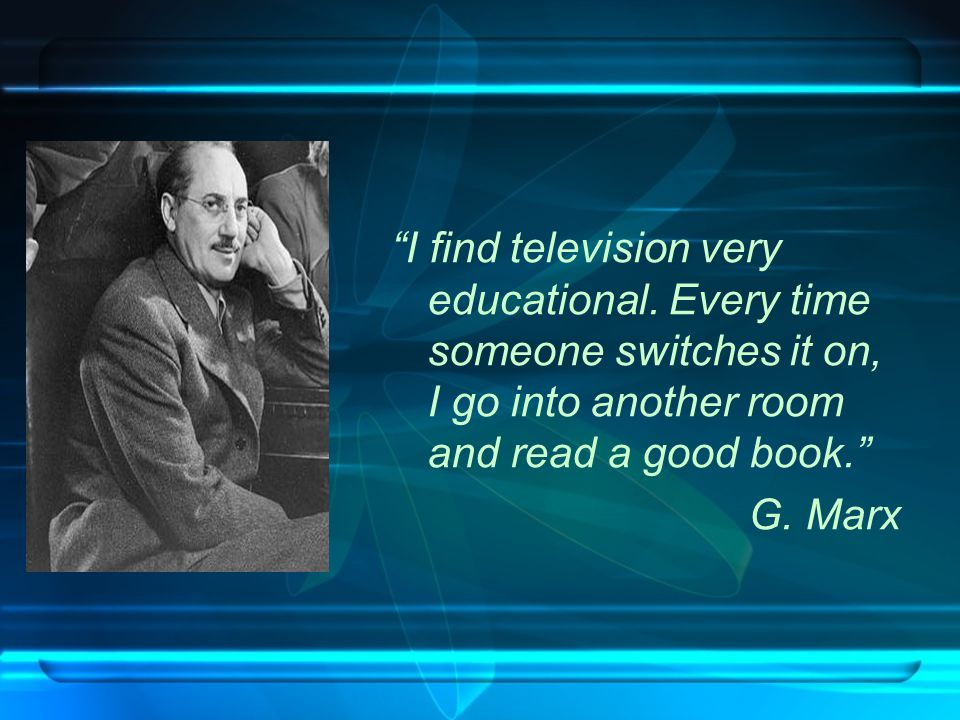 """I find television very educational. Every time someone switches it on, I go into another room and read a good book."" G. Marx"