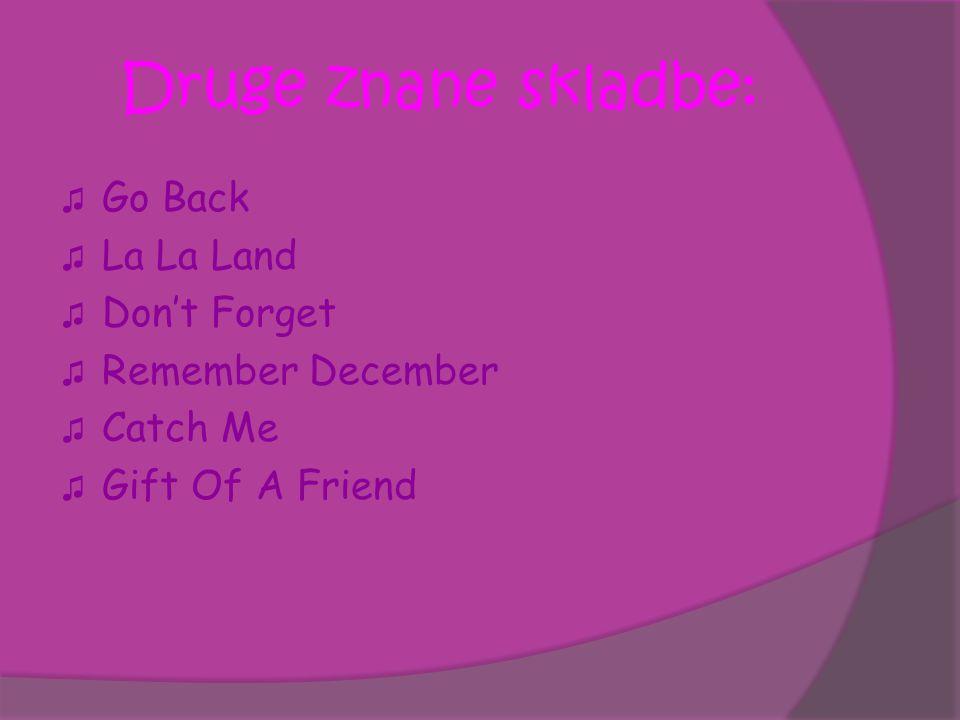 Druge znane skladbe: ♫ Go Back ♫ La La Land ♫ Don't Forget ♫ Remember December ♫ Catch Me ♫ Gift Of A Friend