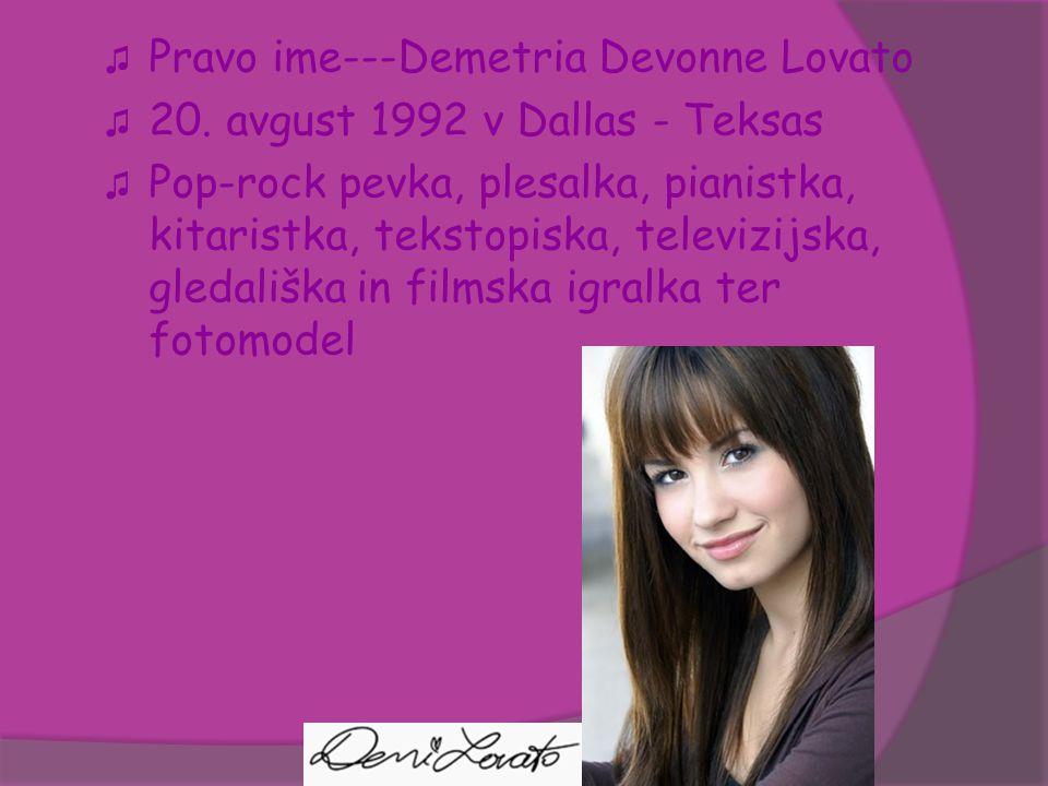 ♫ Pravo ime---Demetria Devonne Lovato ♫ 20. avgust 1992 v Dallas - Teksas ♫ Pop-rock pevka, plesalka, pianistka, kitaristka, tekstopiska, televizijska
