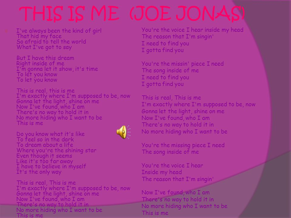 THIS IS ME (JOE JONAS)  I ve always been the kind of girl That hid my face So afraid to tell the world What I ve got to say But I have this dream Right inside of me I m gonna let it show, it s time To let you know To let you know This is real, this is me I m exactly where I m supposed to be, now Gonna let the light, shine on me Now I ve found, who I am There s no way to hold it in No more hiding who I want to be This is me Do you know what it s like To feel so in the dark To dream about a life Where you re the shining star Even though it seems Like it s too far away I have to believe in myself It s the only way This is real, This is me I m exactly where I m supposed to be, now Gonna let the light, shine on me Now I ve found, who I am There s no way to hold it in No more hiding who I want to be This is me You re the voice I hear inside my head The reason that I m singin I need to find you I gotta find you You re the missin piece I need The song inside of me I need to find you I gotta find you This is real, This is me I m exactly where I m supposed to be, now Gonna let the light, shine on me Now I ve found, who I am There s no way to hold it in No more hiding who I want to be You re the missing piece I need The song inside of me You re the voice I hear Inside my head The reason that I m singin Now I ve found, who I am There s no way to hold it in No more hiding who I want to be This is me