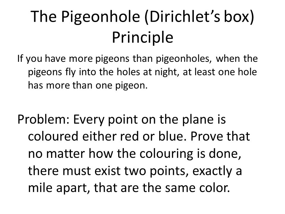 The Pigeonhole (Dirichlet's box) Principle If you have more pigeons than pigeonholes, when the pigeons fly into the holes at night, at least one hole
