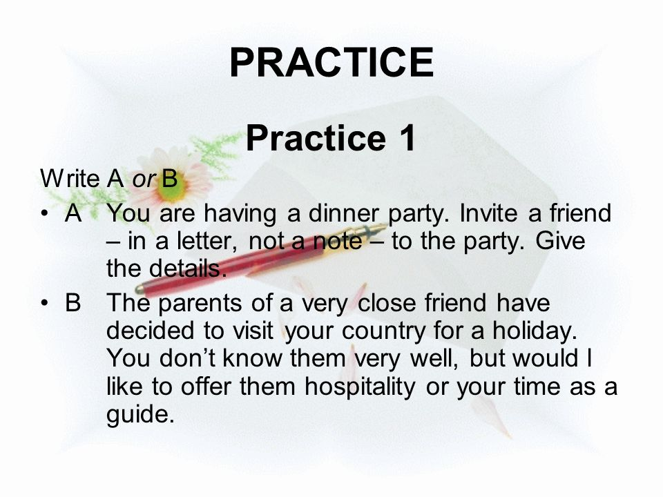 PRACTICE Practice 1 Write A or B AYou are having a dinner party. Invite a friend – in a letter, not a note – to the party. Give the details. BThe pare