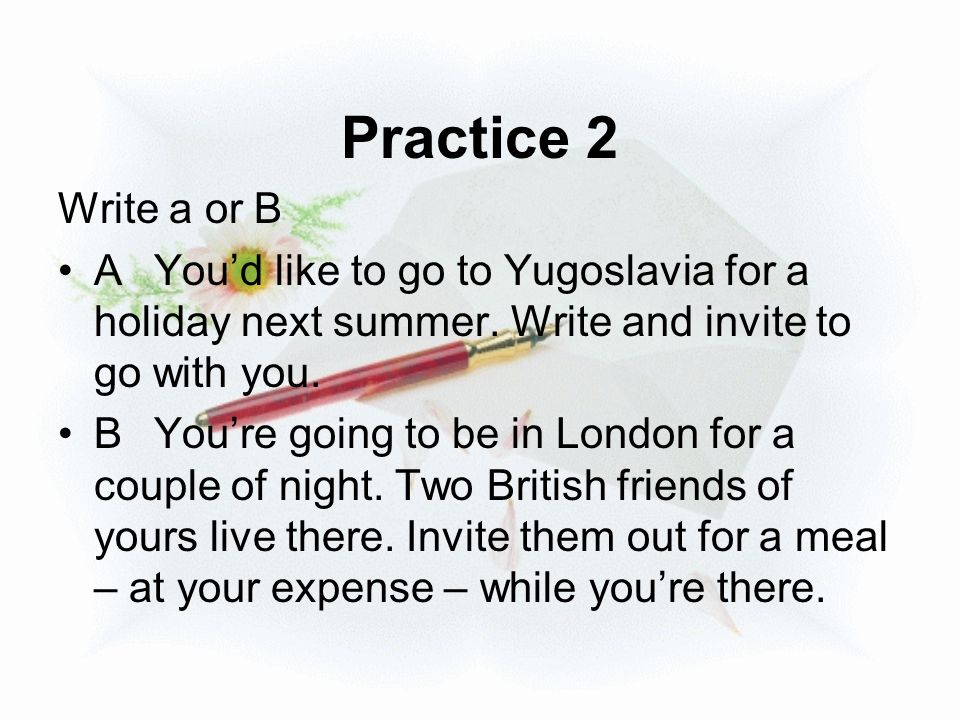 Practice 2 Write a or B AYou'd like to go to Yugoslavia for a holiday next summer. Write and invite to go with you. BYou're going to be in London for