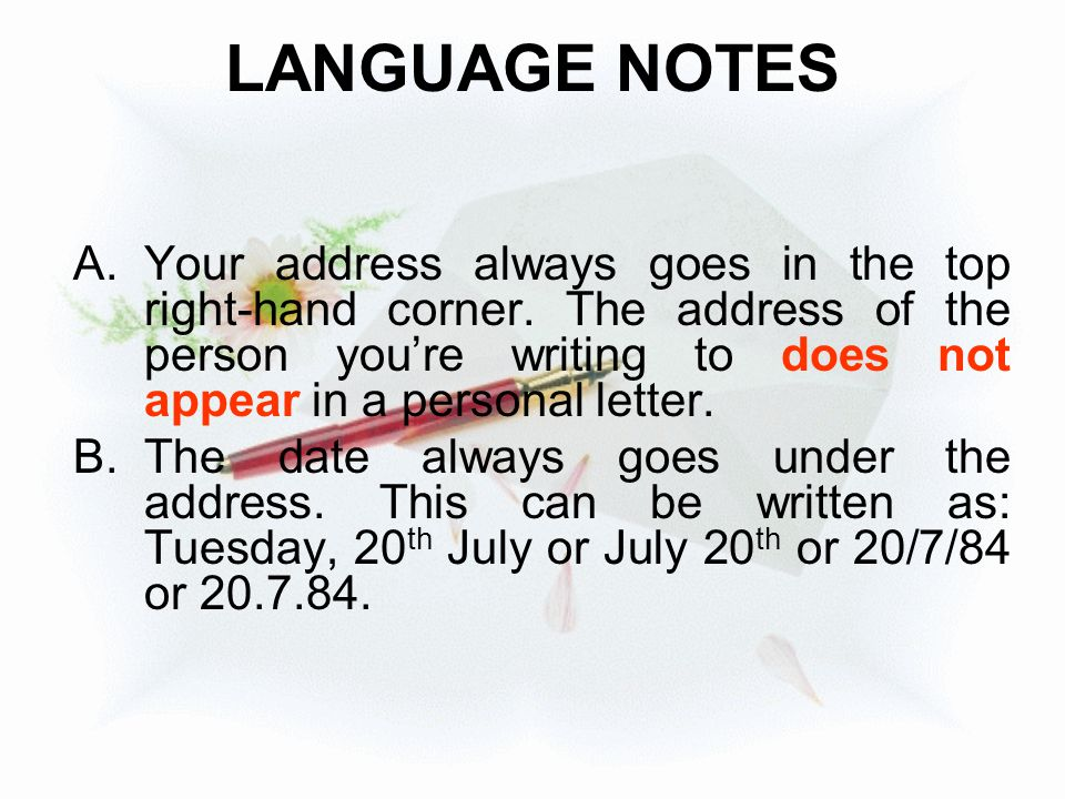 LANGUAGE NOTES A.Your address always goes in the top right-hand corner. The address of the person you're writing to does not appear in a personal lett