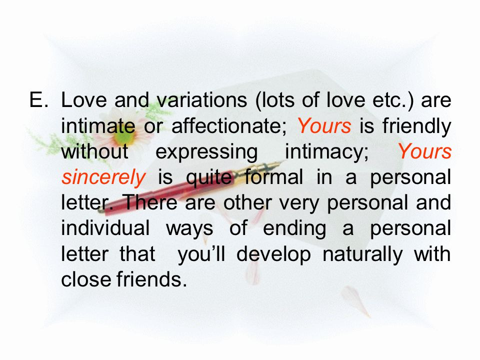 E.Love and variations (lots of love etc.) are intimate or affectionate; Yours is friendly without expressing intimacy; Yours sincerely is quite formal