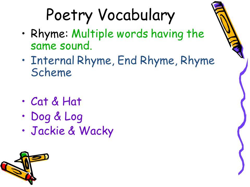 Poetry Vocabulary Rhyme: Multiple words having the same sound. Internal Rhyme, End Rhyme, Rhyme Scheme Cat & Hat Dog & Log Jackie & Wacky