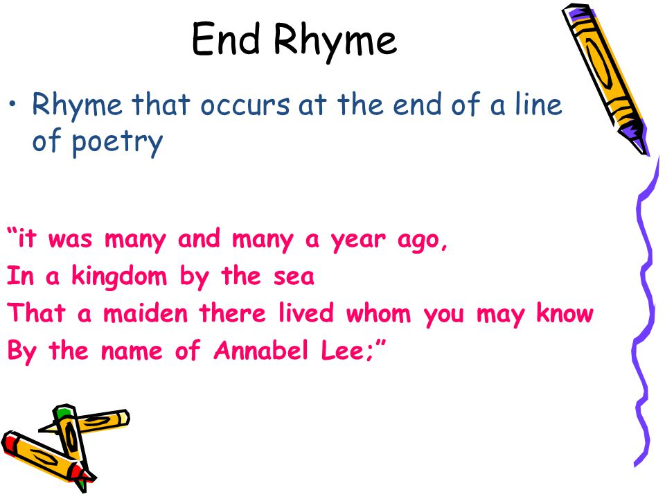"""End Rhyme Rhyme that occurs at the end of a line of poetry """"it was many and many a year ago, In a kingdom by the sea That a maiden there lived whom yo"""