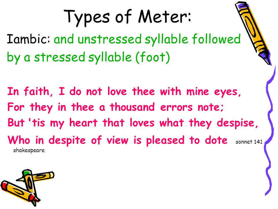 Types of Meter: Iambic: and unstressed syllable followed by a stressed syllable (foot) In faith, I do not love thee with mine eyes, For they in thee a