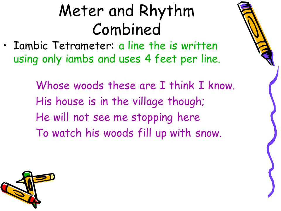 Meter and Rhythm Combined Iambic Tetrameter: a line the is written using only iambs and uses 4 feet per line. Whose woods these are I think I know. Hi