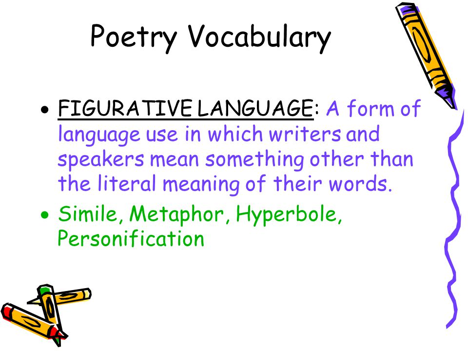 Poetry Vocabulary  FIGURATIVE LANGUAGE: A form of language use in which writers and speakers mean something other than the literal meaning of their w